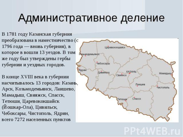 Административное деление В 1781 году Казанская губерния преобразована в наместничество (с 1796 года — вновь губерния), в которое в вошли 13 уездов. В том же году был утверждены гербы губернии и уездных городов.В конце XVIII века в губернии насчитыва…