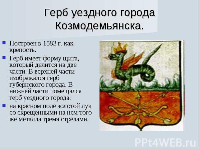Герб уездного города Козмодемьянска. Построен в 1583 г. как крепость. Герб имеет форму щита, который делится на две части. В верхней части изображался герб губернского города. В нижней части помещался герб уездного города: на красном поле золотой лу…
