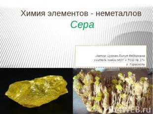 Химия элементов - неметаллов Сера Автор: Цуркан Лилия Фёдоровнаучитель химии МОУ