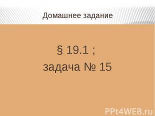Домашнее задание § 19.1 ; задача № 15