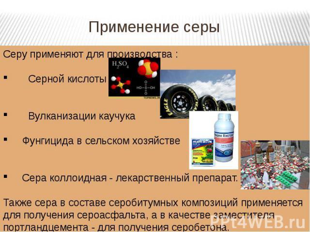 Применение серы Серу применяют для производства:Серной кислотыВулканизации каучука Фунгицидавсельском хозяйстве Сераколлоидная-лекарственный препарат. Также сера в составе серобитумных композиций применяется для получения сероасфальта, а в кач…