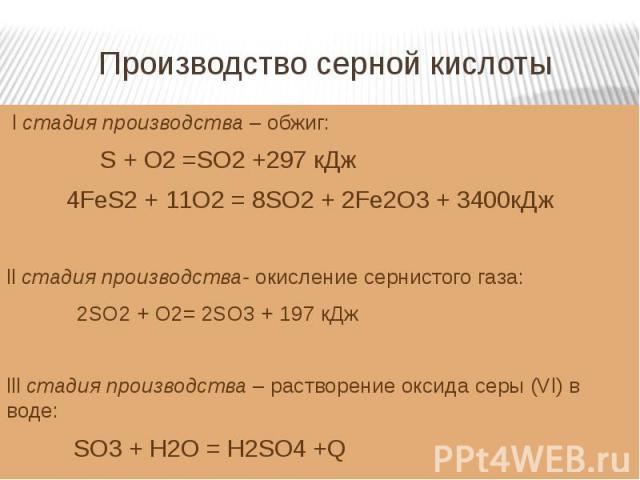 Производство серной кислоты l стадия производства – обжиг: S + O2 =SO2 +297 кДж 4FeS2 + 11O2 = 8SO2 + 2Fe2O3 + 3400кДжll стадия производства- окисление сернистого газа: 2SO2 + O2= 2SO3 + 197 кДжlll стадия производства – растворение оксида серы (Vl) …