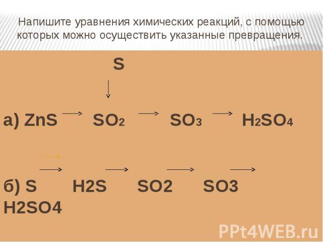 Напишите уравнения химических реакций, с помощью которых можно осуществить указанные превращения. Sа) ZnS SO2 SO3 H2SO4б) S H2S SO2 SO3 H2SO4