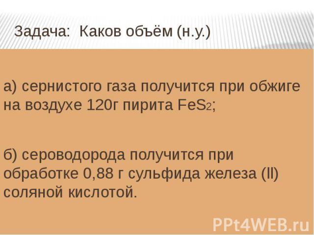 Задача: Каков объём (н.у.) а) сернистого газа получится при обжиге на воздухе 120г пирита FeS2;б) сероводорода получится при обработке 0,88 г сульфида железа (ll) соляной кислотой.