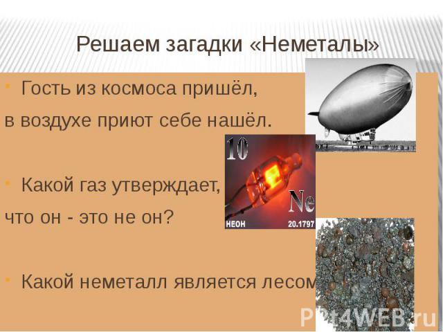 Решаем загадки «Неметалы» Гость из космоса пришёл, в воздухе приют себе нашёл.Какой газ утверждает, что он - это не он?Какой неметалл является лесом?