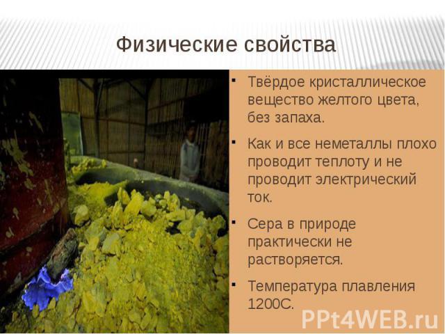 Физические свойства Твёрдое кристаллическое вещество желтого цвета, без запаха.Как и все неметаллы плохо проводит теплоту и не проводит электрический ток.Сера в природе практически не растворяется.Температура плавления 1200С.