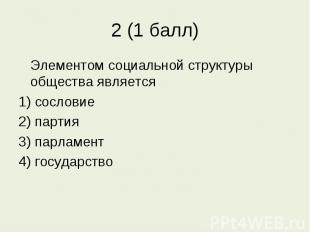 2 (1 балл) Элементом социальной структуры общества является1) сословие2) партия3