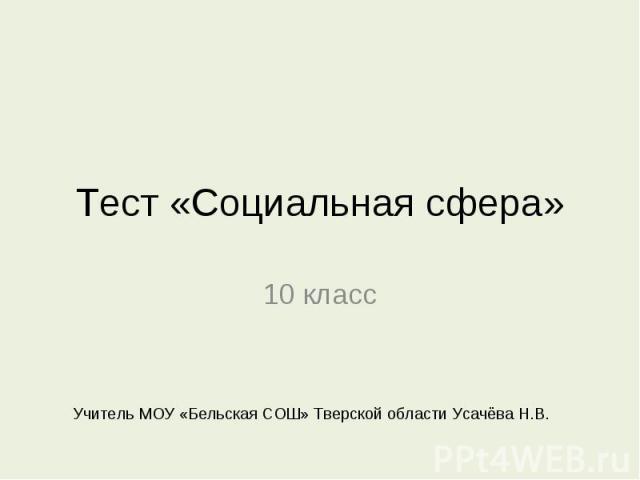 Тест «Социальная сфера» 10 класс Учитель МОУ «Бельская СОШ» Тверской области Усачёва Н.В.