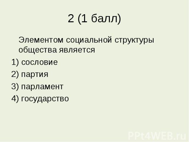 2 (1 балл) Элементом социальной структуры общества является1) сословие2) партия3) парламент4) государство