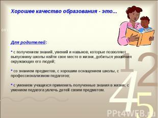 Хорошее качество образования - это... Для родителей: * с получением знаний, умен