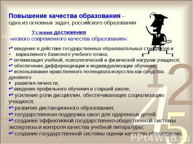 Повышение качества образования – одна из основных задач, российского образования Условия достижения «нового современного качества образования»:* введение в действие государственных образовательных стандартов и вариативного базисного учебного плана;*…
