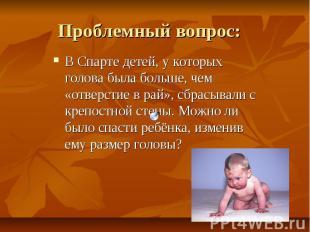 Проблемный вопрос: В Спарте детей, у которых голова была больше, чем «отверстие