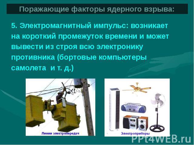 Поражающие факторы ядерного взрыва: 5. Электромагнитный импульс: возникает на короткий промежуток времени и можетвывести из строя всю электронику противника (бортовые компьютеры самолета и т. д.)