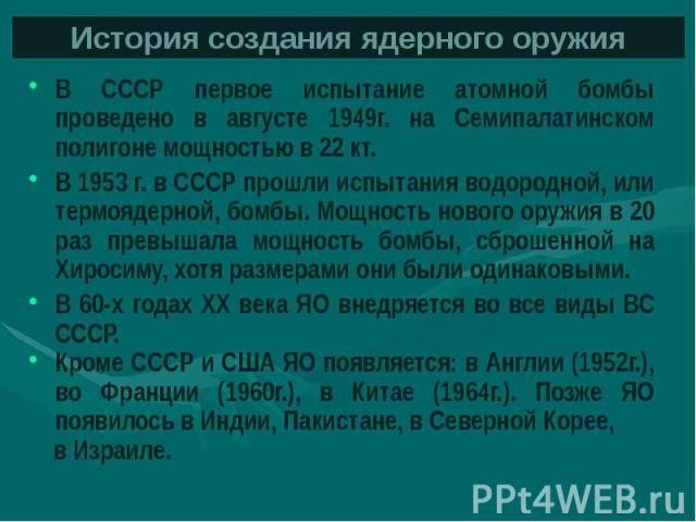 История создания ядерного оружия В СССР первое испытание атомной бомбы проведено в августе 1949г. на Семипалатинском полигоне мощностью в 22 кт. В 1953 г. в СССР прошли испытания водородной, или термоядерной, бомбы. Мощность нового оружия в 20 раз п…