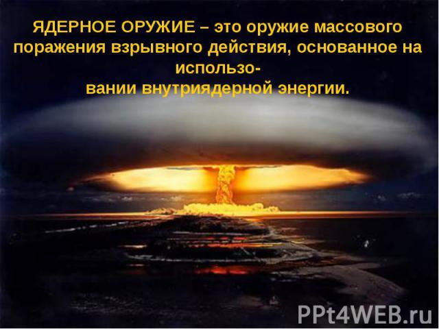 ЯДЕРНОЕ ОРУЖИЕ – это оружие массового поражения взрывного действия, основанное на использо-вании внутриядерной энергии.