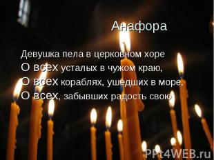 Анафора Девушка пела в церковном хореО всех усталых в чужом краю,О всех кораблях