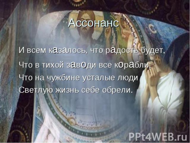 Ассонанс И всем казалось, что радость будет,Что в тихой заводи все корабли,Что на чужбине усталые людиСветлую жизнь себе обрели.