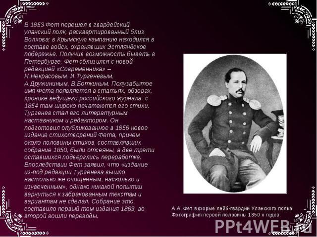 В 1853 Фет перешел в гвардейский уланский полк, расквартированный близ Волхова; в Крымскую кампанию находился в составе войск, охранявших Эстляндское побережье. Получив возможность бывать в Петербурге, Фет сблизился с новой редакцией «Современника» …