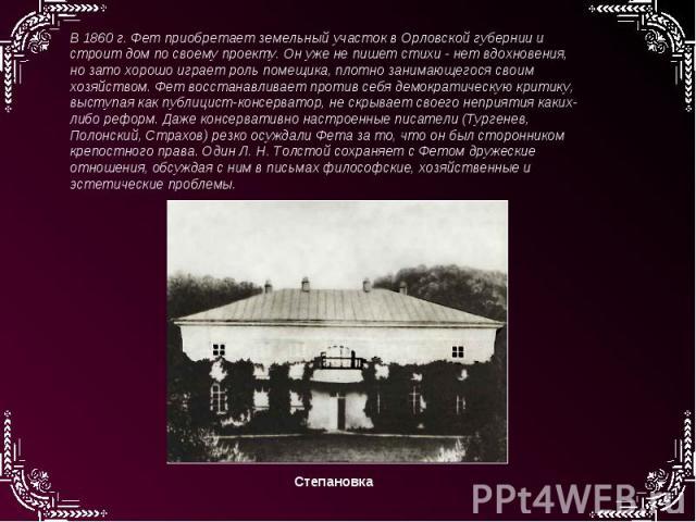 В 1860 г. Фет приобретает земельный участок в Орловской губернии и строит дом по своему проекту. Он уже не пишет стихи - нет вдохновения, но зато хорошо играет роль помещика, плотно занимающегося своим хозяйством. Фет восстанавливает против себя дем…