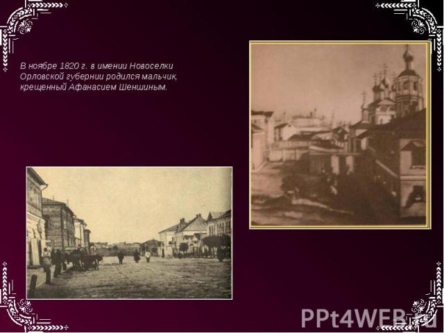 В ноябре 1820 г. в имении Новоселки Орловской губернии родился мальчик, крещенный Афанасием Шеншиным.