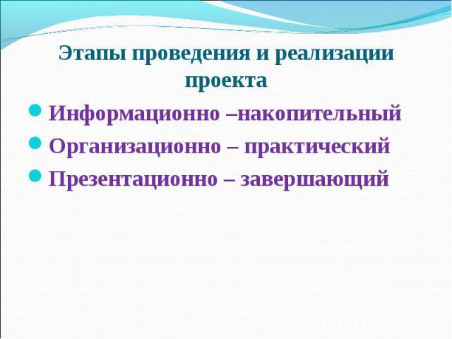Этапы проведения и реализации проекта Информационно –накопительныйОрганизационно – практическийПрезентационно – завершающий