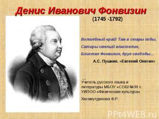 Денис Иванович Фонвизин (1745 -1792) Волшебный край! Там в стары годы,Сатиры сме