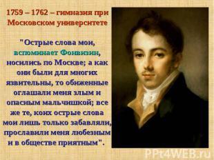 """1759 – 1762 – гимназия при Московском университете""""Острые слова мои, вспоминает"""