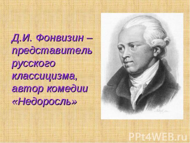 Д.И. Фонвизин – представитель русского классицизма, автор комедии «Недоросль»