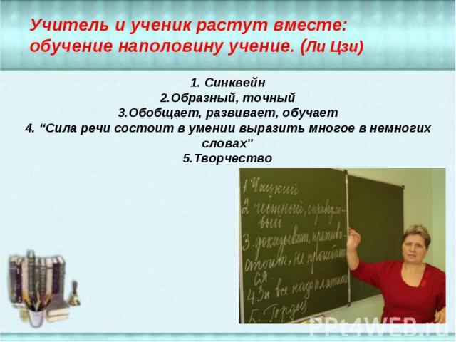 """Учитель и ученик растут вместе: обучение наполовину учение. (Ли Цзи) 1. Синквейн2.Образный, точный3.Обобщает, развивает, обучает4. """"Сила речи состоит в умении выразить многое в немногих словах""""5.Творчество"""