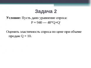 Условие:Пусть дано уравнение спроса: P = 940 — 48*Q+Q2Оценить эластичность спро