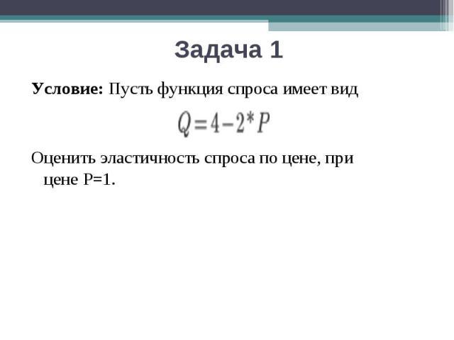 Условие:Пусть функция спроса имеет вид Оценить эластичность спроса по цене, при ценеР=1.