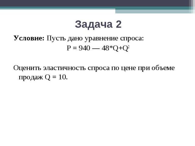 Условие:Пусть дано уравнение спроса: P = 940 — 48*Q+Q2Оценить эластичность спроса по цене при объеме продаж Q = 10.