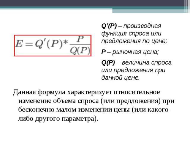 Q'(P) – производная функция спроса или предложения по цене;Р – рыночная цена;Q(P) – величина спроса или предложения при данной цене. Данная формула характеризует относительное изменение объема спроса (или предложения) при бесконечно малом изменении …