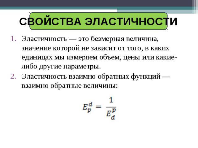 Свойства эластичности Эластичность — это безмерная величина, значение которой не зависит от того, в каких единицах мы измеряем объем, цены или какие-либо другие параметры.Эластичность взаимно обратных функций — взаимно обратные величины:
