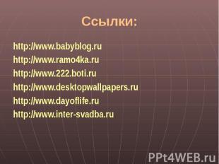 Ссылки:http://www.babyblog.ruhttp://www.ramo4ka.ruhttp://www.222.boti.ruhttp://w
