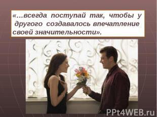 «…всегда поступай так, чтобы y другого создавалось впечатление своей значительно