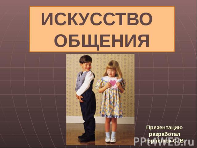 Презентацию разработал горпенюк С. В. Искусство общения