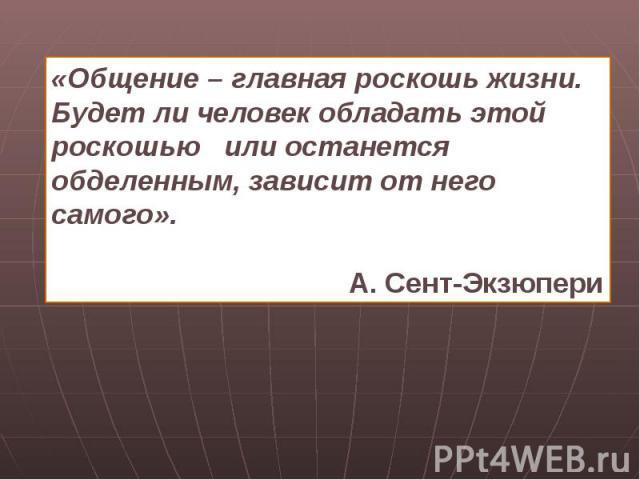 «Общение – главная роскошь жизни.Будет ли человек обладать этой роскошью или останется обделенным, зависит от него самого». А. Сент-Экзюпери