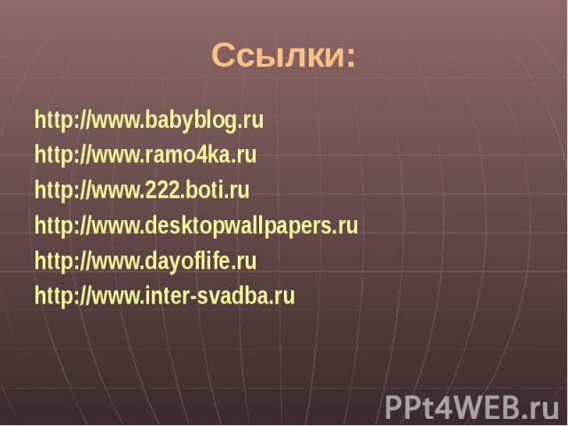 Ссылки:http://www.babyblog.ruhttp://www.ramo4ka.ruhttp://www.222.boti.ruhttp://www.desktopwallpapers.ruhttp://www.dayoflife.ruhttp://www.inter-svadba.ru