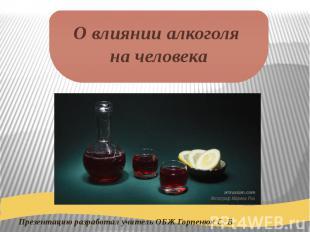 Презентацию разработал учитель ОБЖ Горпенюк С. В. О влиянии алкоголя на человека