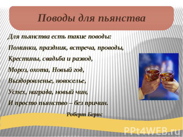 Поводы для пьянства Для пьянства есть такие поводы:Поминки, праздник, встреча, проводы,Крестины, свадьба и развод,Мороз, охота, Новый год,Выздоровленье, новоселье,Успех, награда, новый чин,И просто пьянство – без причин. Роберт Бернс