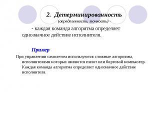 2. Детерминированность (определенность, точность) - - каждая команда алгоритма о