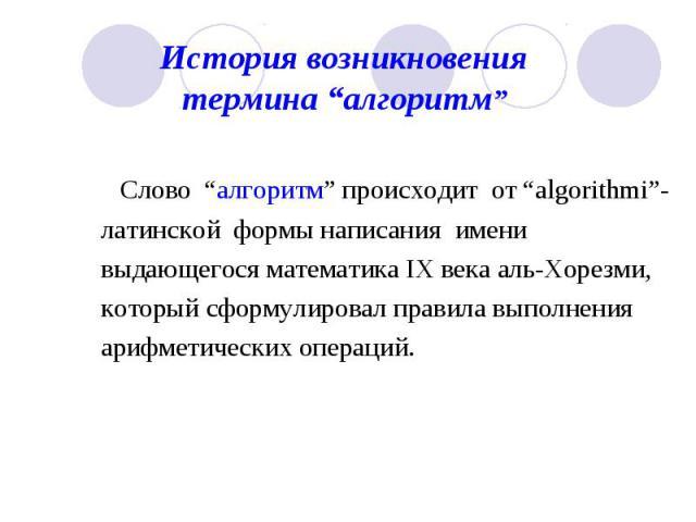 """История возникновения термина """"алгоритм"""" Слово """"алгоритм"""" происходит от """"algorithmi""""- латинской формы написания имени выдающегося математика IX века аль-Хорезми, который сформулировал правила выполнения арифметических операций."""