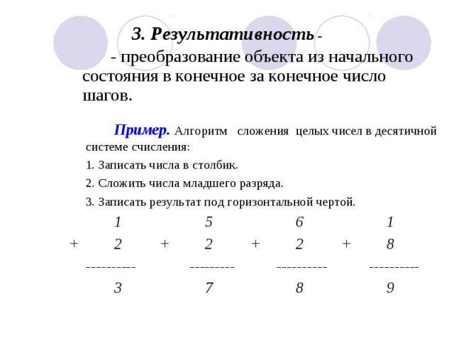 - преобразование объекта из начального состояния в конечное за конечное число шагов. Пример. Алгоритм сложения целых чисел в десятичной системе счисления:1. Записать числа в столбик.2. Сложить числа младшего разряда. 3. Записать результат под горизо…
