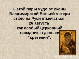 С этой поры чудо от иконы Владимирской Божьей матери стало на Руси отмечаться 26