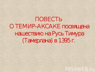 ПОВЕСТЬ О ТЕМИР-АКСАКЕ посвящена нашествию на Русь Тимура (Тамерлана) в 1395 г.