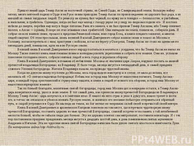 Пришел некий царь Темир Аксак из восточной страны, из Синей Орды, из Самаркандской земли, большую войну затеял, много мятежей поднял в Орде и на Руси своим приходом. Темир Аксак по происхождению не царского был рода, а из низший из самых захудалых л…