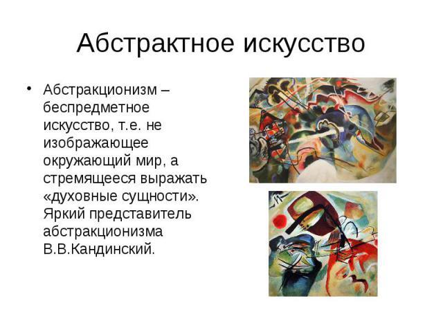 Абстрактное искусство Абстракционизм – беспредметное искусство, т.е. не изображающее окружающий мир, а стремящееся выражать «духовные сущности». Яркий представитель абстракционизма В.В.Кандинский.