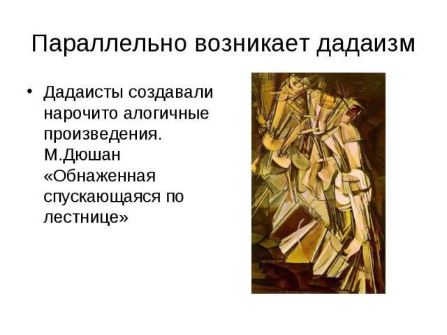 Параллельно возникает дадаизмДадаисты создавали нарочито алогичные произведения. М.Дюшан «Обнаженная спускающаяся по лестнице»