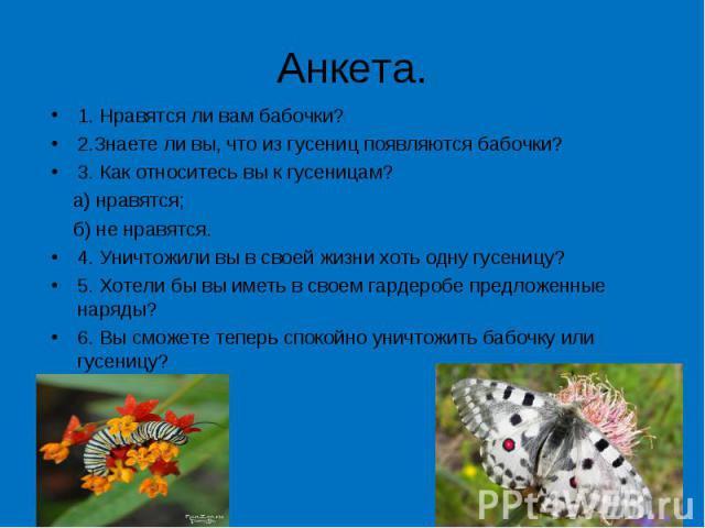 Анкета. 1. Нравятся ли вам бабочки?2.Знаете ли вы, что из гусениц появляются бабочки?3. Как относитесь вы к гусеницам? а) нравятся; б) не нравятся.4. Уничтожили вы в своей жизни хоть одну гусеницу?5. Хотели бы вы иметь в своем гардеробе предложенные…
